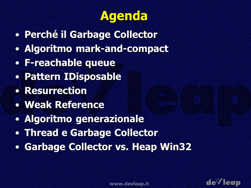 www.devleap.it Agenda Perché il Garbage CollectorPerché il Garbage Collector Algoritmo mark-and-compactAlgoritmo mark-and-compact F-reachable queueF-reachable queue Pattern IDisposablePattern IDisposable ResurrectionResurrection Weak ReferenceWeak Reference Algoritmo generazionaleAlgoritmo generazionale Thread e Garbage CollectorThread e Garbage Collector Garbage Collector vs.