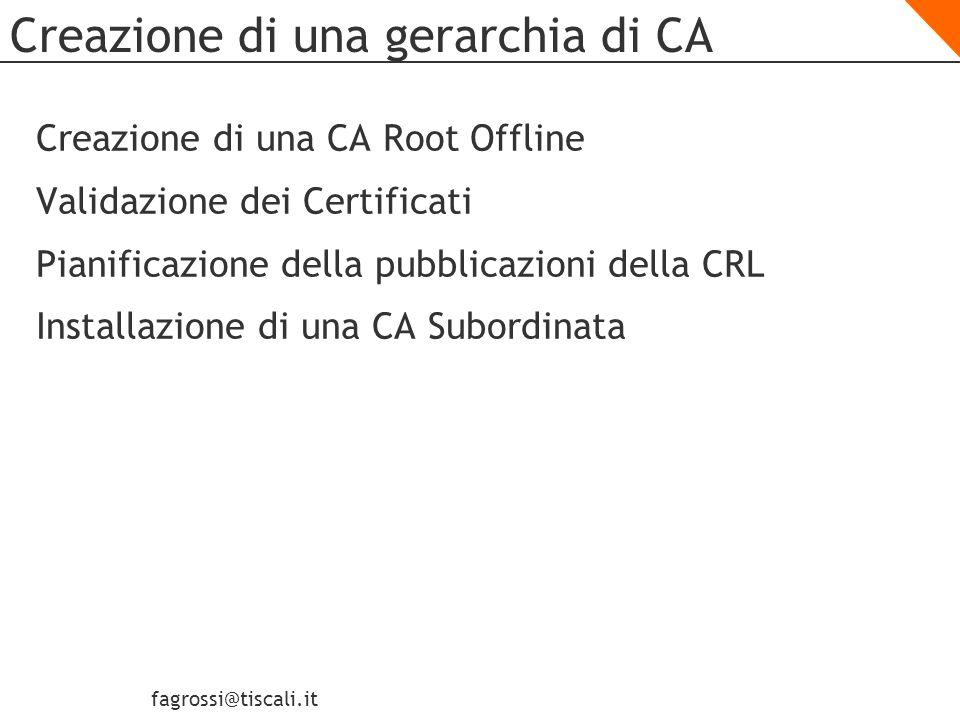 fagrossi@tiscali.it Creazione di una CA Root Offline: file CAPolicy.inf Il file CAPolicy.inf file definisce la configurazione dei Certificate Service Il file CAPolicy.inf definisce il: Certificate Practice Statement (CPS) Intervallo di pubblicazione della CRL Le impostazioni di rinnovo dei certificati La dimensione della chiave Il periodo di validità del certificato I percorsi CrlDP, AIA