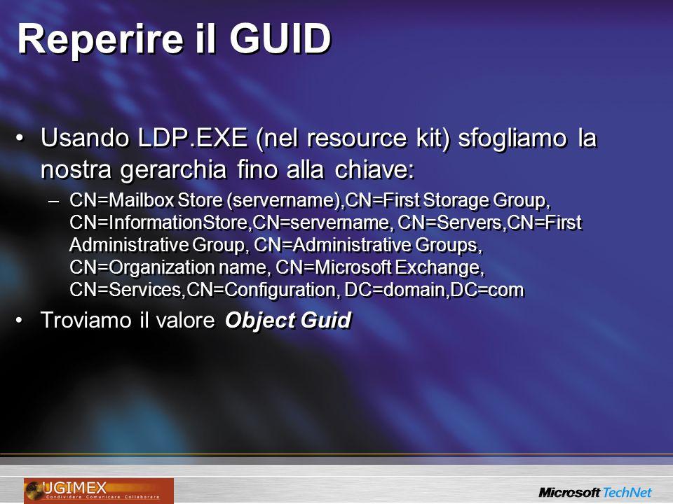 Reperire il GUID Usando LDP.EXE (nel resource kit) sfogliamo la nostra gerarchia fino alla chiave: –CN=Mailbox Store (servername),CN=First Storage Gro