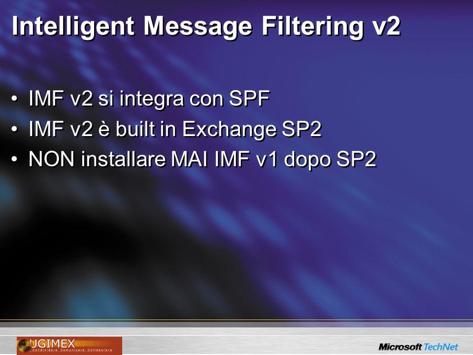 Intelligent Message Filtering v2 IMF v2 si integra con SPF IMF v2 è built in Exchange SP2 NON installare MAI IMF v1 dopo SP2 IMF v2 si integra con SPF