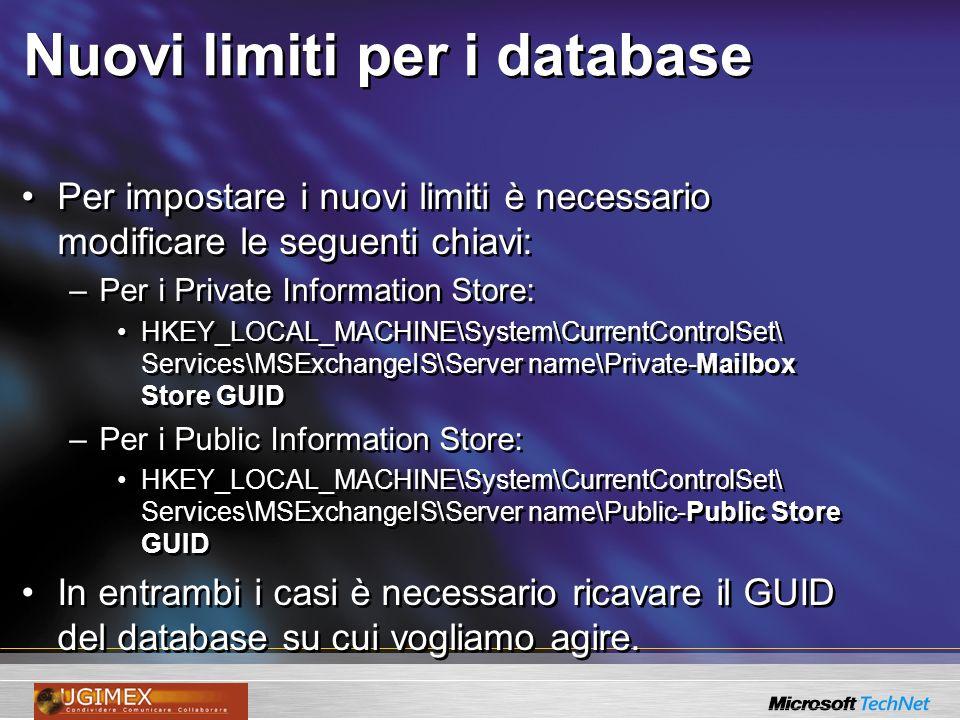 Nuovi limiti per i database Per impostare i nuovi limiti è necessario modificare le seguenti chiavi: –Per i Private Information Store: HKEY_LOCAL_MACH
