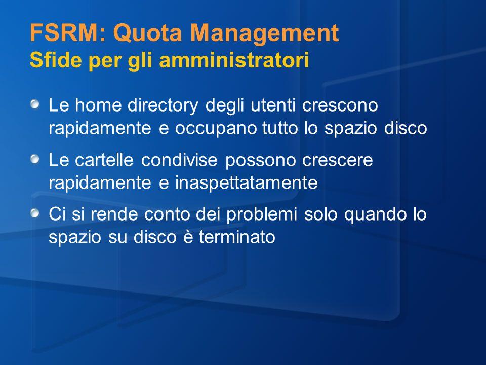 FSRM: Quota Management Sfide per gli amministratori Le home directory degli utenti crescono rapidamente e occupano tutto lo spazio disco Le cartelle condivise possono crescere rapidamente e inaspettatamente Ci si rende conto dei problemi solo quando lo spazio su disco è terminato