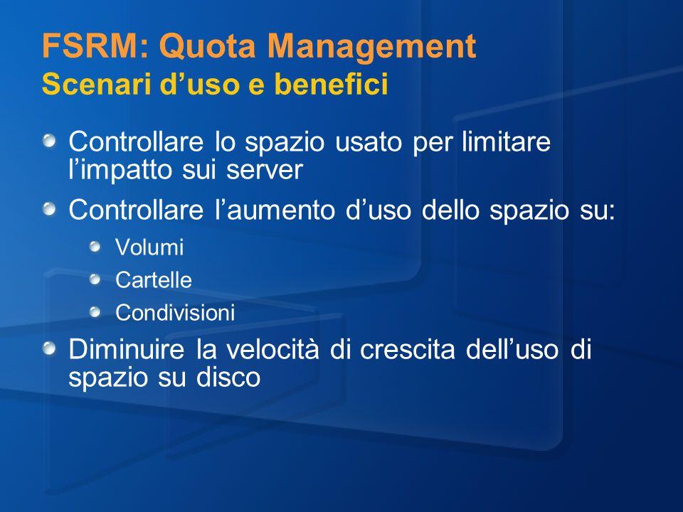 FSRM: Quota Management Scenari duso e benefici Controllare lo spazio usato per limitare limpatto sui server Controllare laumento duso dello spazio su: Volumi Cartelle Condivisioni Diminuire la velocità di crescita delluso di spazio su disco