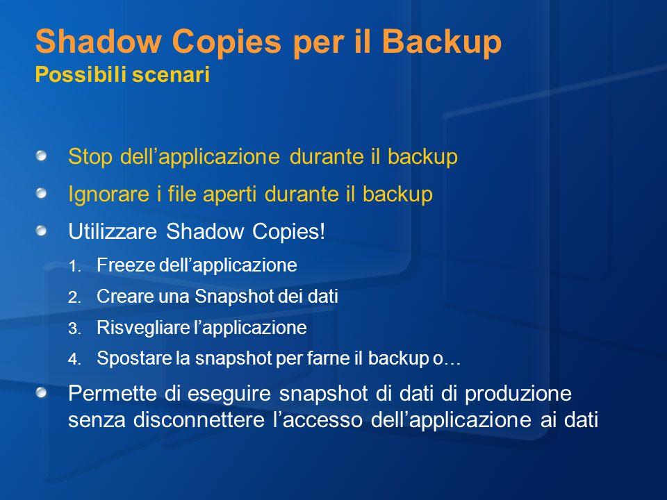 Shadow Copies per il Backup Possibili scenari Stop dellapplicazione durante il backup Ignorare i file aperti durante il backup Utilizzare Shadow Copies.
