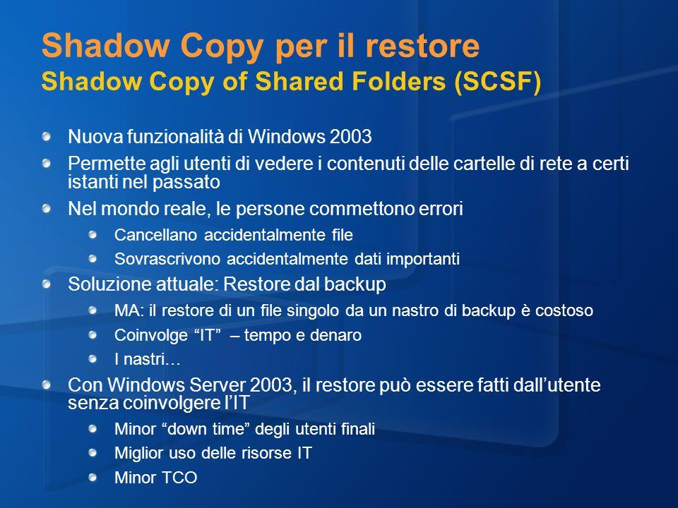 Shadow Copy per il restore Shadow Copy of Shared Folders (SCSF) Nuova funzionalità di Windows 2003 Permette agli utenti di vedere i contenuti delle cartelle di rete a certi istanti nel passato Nel mondo reale, le persone commettono errori Cancellano accidentalmente file Sovrascrivono accidentalmente dati importanti Soluzione attuale: Restore dal backup MA: il restore di un file singolo da un nastro di backup è costoso Coinvolge IT – tempo e denaro I nastri… Con Windows Server 2003, il restore può essere fatti dallutente senza coinvolgere lIT Minor down time degli utenti finali Miglior uso delle risorse IT Minor TCO