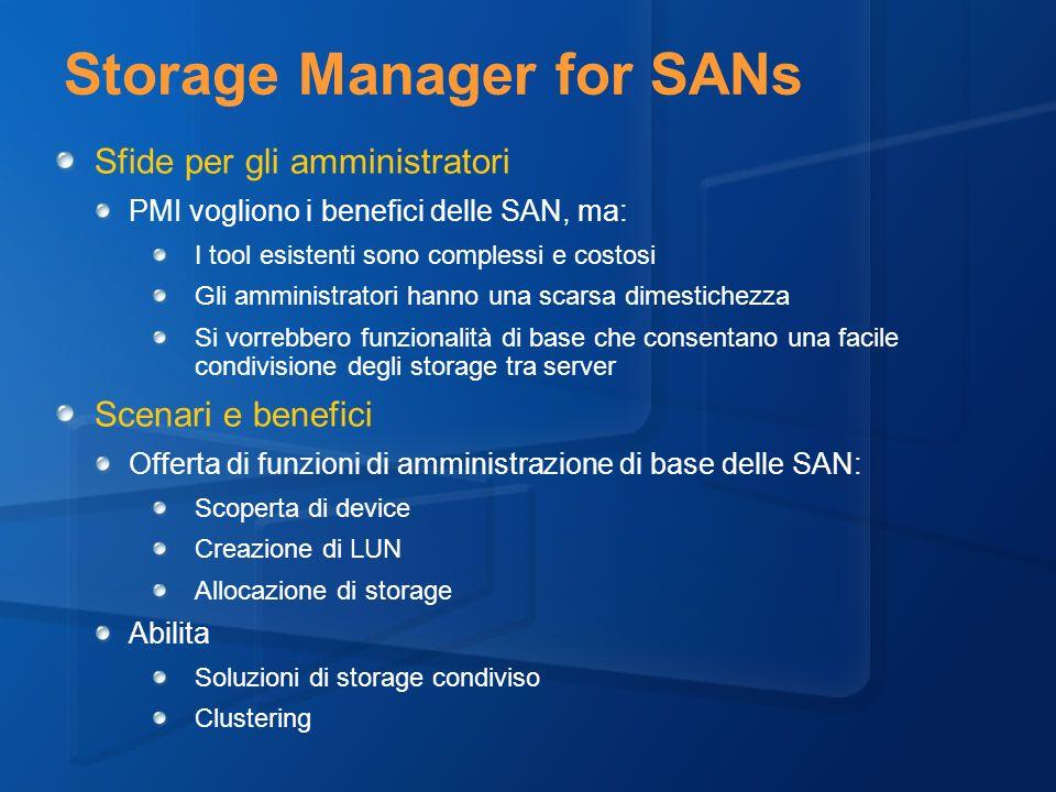 Storage Manager for SANs Sfide per gli amministratori PMI vogliono i benefici delle SAN, ma: I tool esistenti sono complessi e costosi Gli amministratori hanno una scarsa dimestichezza Si vorrebbero funzionalità di base che consentano una facile condivisione degli storage tra server Scenari e benefici Offerta di funzioni di amministrazione di base delle SAN: Scoperta di device Creazione di LUN Allocazione di storage Abilita Soluzioni di storage condiviso Clustering