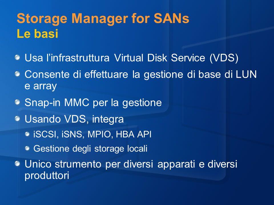 Usa linfrastruttura Virtual Disk Service (VDS) Consente di effettuare la gestione di base di LUN e array Snap-in MMC per la gestione Usando VDS, integra iSCSI, iSNS, MPIO, HBA API Gestione degli storage locali Unico strumento per diversi apparati e diversi produttori Storage Manager for SANs Le basi