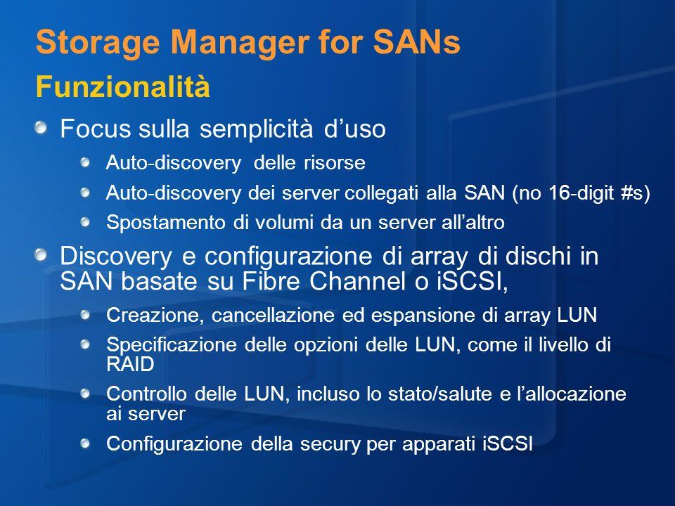 Focus sulla semplicità duso Auto-discovery delle risorse Auto-discovery dei server collegati alla SAN (no 16-digit #s) Spostamento di volumi da un server allaltro Discovery e configurazione di array di dischi in SAN basate su Fibre Channel o iSCSI, Creazione, cancellazione ed espansione di array LUN Specificazione delle opzioni delle LUN, come il livello di RAID Controllo delle LUN, incluso lo stato/salute e lallocazione ai server Configurazione della secury per apparati iSCSI Storage Manager for SANs Funzionalità