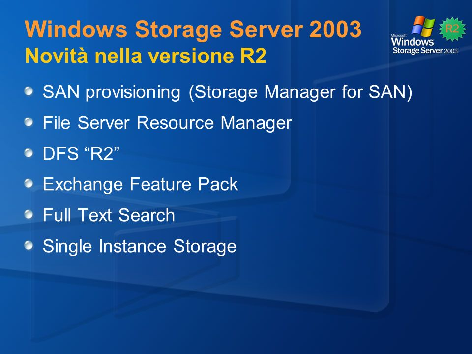 Windows Storage Server 2003 Novità nella versione R2 SAN provisioning (Storage Manager for SAN) File Server Resource Manager DFS R2 Exchange Feature Pack Full Text Search Single Instance Storage