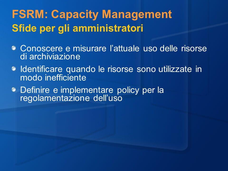 FSRM: Capacity Management Sfide per gli amministratori Conoscere e misurare lattuale uso delle risorse di archiviazione Identificare quando le risorse sono utilizzate in modo inefficiente Definire e implementare policy per la regolamentazione delluso