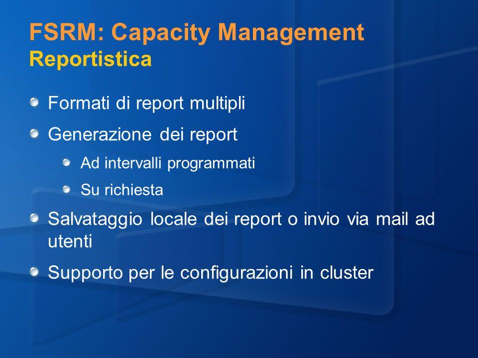 FSRM: Capacity Management Reportistica Formati di report multipli Generazione dei report Ad intervalli programmati Su richiesta Salvataggio locale dei report o invio via mail ad utenti Supporto per le configurazioni in cluster