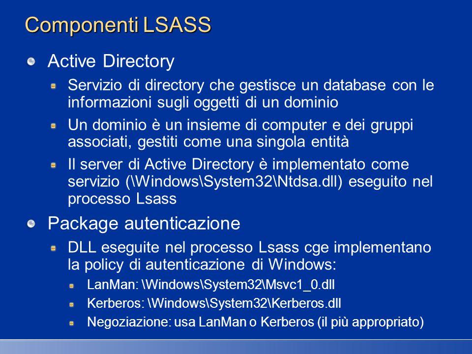 Componenti LSASS Net Logon service (Netlogon) Servizio Windows (\Windows\System32\Netlogon.dll) eseguito in Lsass che risponde alle richieste di logon provenienti dal protocollo Microsoft LAN Manager 2 Windows NT (pre-Windows 2000) Autenticazione gestita come logon locali Netlogon individua anche I domain controller WinLogon MSGINA LSASS NetLogon Active Directory LSA Server SAM Server MSVC1_0.dl Kerberos.dll LSA Policy Event Logger Active Directory SAM