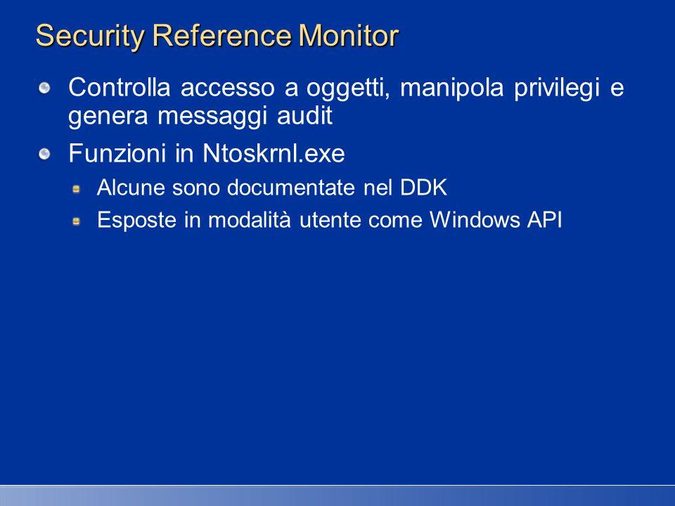 Security Reference Monitor Controlla accesso a oggetti, manipola privilegi e genera messaggi audit Funzioni in Ntoskrnl.exe Alcune sono documentate ne