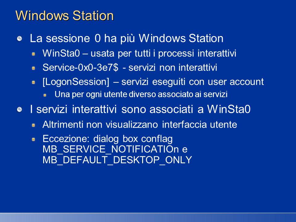 Desktop Ogni Windows Station può avere più desktop Di solito serve solo per WinSta0 della sessione Solo un desktop attivo per Windows Station Ogni desktop può avere più finestre Una finestra appartiene sempre a un solo desktop Esistono tool per passare da un desktop allaltro Virtual Desktop Manager (XP Power Toys), shareware Per default esistono due desktop \Windows\WinSta0\Default Associato a tutte le applicazioni \Windows\WinSta0\Winlogon Usato esclusivamente da Winlogon per il Logon utente