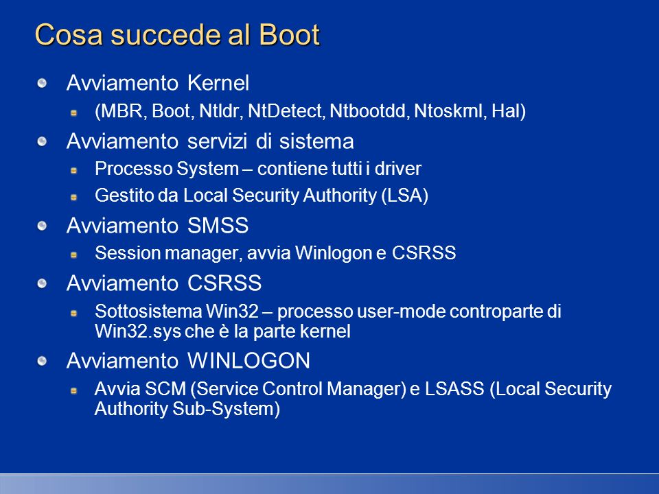 Cosa succede al Boot Avviamento Kernel (MBR, Boot, Ntldr, NtDetect, Ntbootdd, Ntoskrnl, Hal) Avviamento servizi di sistema Processo System – contiene