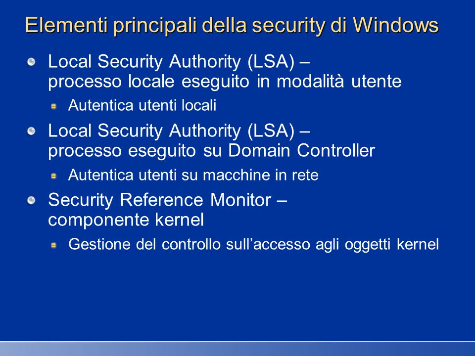 Componenti security (kernel + user) hardware interfaces (buses, I/O devices, interrupts, interval timers, DMA, memory cache control, etc., etc.) System Service Dispatcher System Threads User Mode Kernel Mode NtosKrnl.Exe Object Mgr.