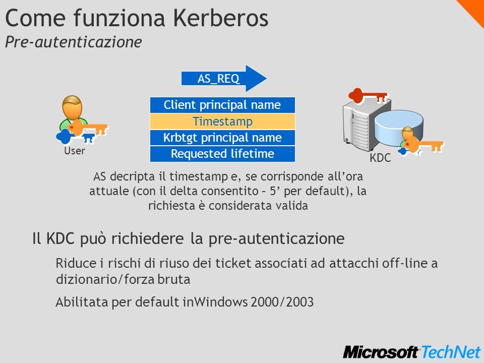 Come funziona Kerberos Pre-autenticazione Il KDC può richiedere la pre-autenticazione Riduce i rischi di riuso dei ticket associati ad attacchi off-li