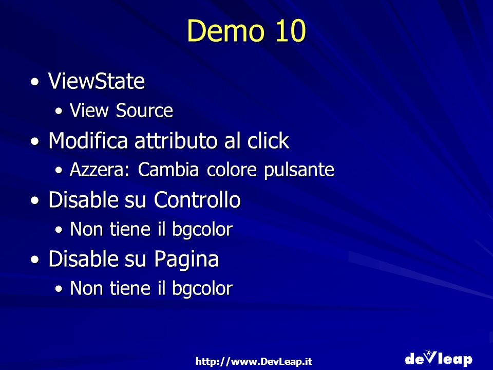 Demo 10 ViewStateViewState View SourceView Source Modifica attributo al clickModifica attributo al click Azzera: Cambia colore pulsanteAzzera: Cambia colore pulsante Disable su ControlloDisable su Controllo Non tiene il bgcolorNon tiene il bgcolor Disable su PaginaDisable su Pagina Non tiene il bgcolorNon tiene il bgcolor