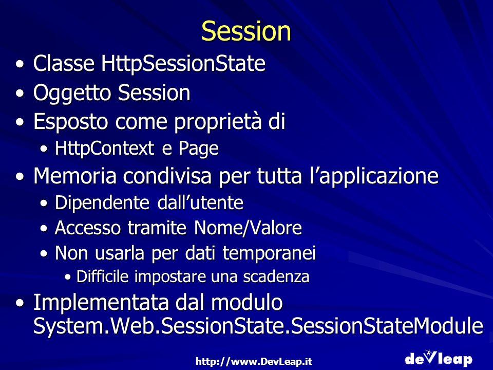 http://www.DevLeap.it Session Classe HttpSessionStateClasse HttpSessionState Oggetto SessionOggetto Session Esposto come proprietà diEsposto come proprietà di HttpContext e PageHttpContext e Page Memoria condivisa per tutta lapplicazioneMemoria condivisa per tutta lapplicazione Dipendente dallutenteDipendente dallutente Accesso tramite Nome/ValoreAccesso tramite Nome/Valore Non usarla per dati temporaneiNon usarla per dati temporanei Difficile impostare una scadenzaDifficile impostare una scadenza Implementata dal modulo System.Web.SessionState.SessionStateModuleImplementata dal modulo System.Web.SessionState.SessionStateModule