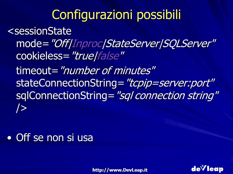 http://www.DevLeap.it Configurazioni possibili <sessionState mode= Off|Inproc|StateServer|SQLServer cookieless= true|false timeout= number of minutes stateConnectionString= tcpip=server:port sqlConnectionString= sql connection string /> Off se non si usaOff se non si usa