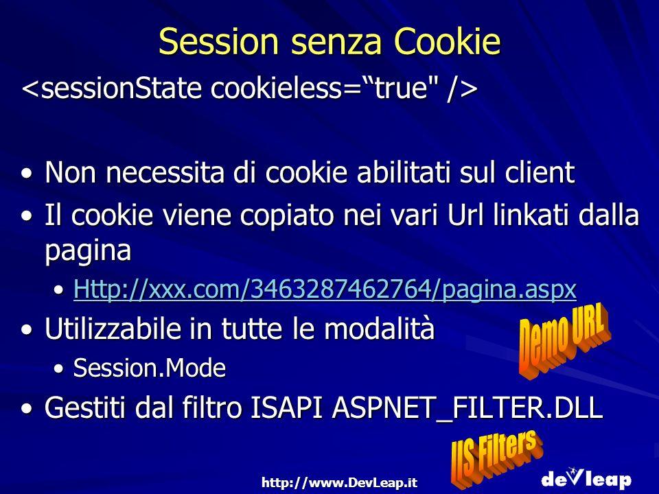 http://www.DevLeap.it Session senza Cookie Non necessita di cookie abilitati sul clientNon necessita di cookie abilitati sul client Il cookie viene copiato nei vari Url linkati dalla paginaIl cookie viene copiato nei vari Url linkati dalla pagina Http://xxx.com/3463287462764/pagina.aspxHttp://xxx.com/3463287462764/pagina.aspxHttp://xxx.com/3463287462764/pagina.aspx Utilizzabile in tutte le modalitàUtilizzabile in tutte le modalità Session.ModeSession.Mode Gestiti dal filtro ISAPI ASPNET_FILTER.DLLGestiti dal filtro ISAPI ASPNET_FILTER.DLL