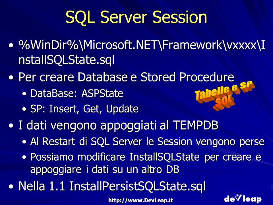 http://www.DevLeap.it SQL Server Session %WinDir%\Microsoft.NET\Framework\vxxxx\I nstallSQLState.sql%WinDir%\Microsoft.NET\Framework\vxxxx\I nstallSQLState.sql Per creare Database e Stored ProcedurePer creare Database e Stored Procedure DataBase: ASPStateDataBase: ASPState SP: Insert, Get, UpdateSP: Insert, Get, Update I dati vengono appoggiati al TEMPDBI dati vengono appoggiati al TEMPDB Al Restart di SQL Server le Session vengono perseAl Restart di SQL Server le Session vengono perse Possiamo modificare InstallSQLState per creare e appoggiare i dati su un altro DBPossiamo modificare InstallSQLState per creare e appoggiare i dati su un altro DB Nella 1.1 InstallPersistSQLState.sqlNella 1.1 InstallPersistSQLState.sql