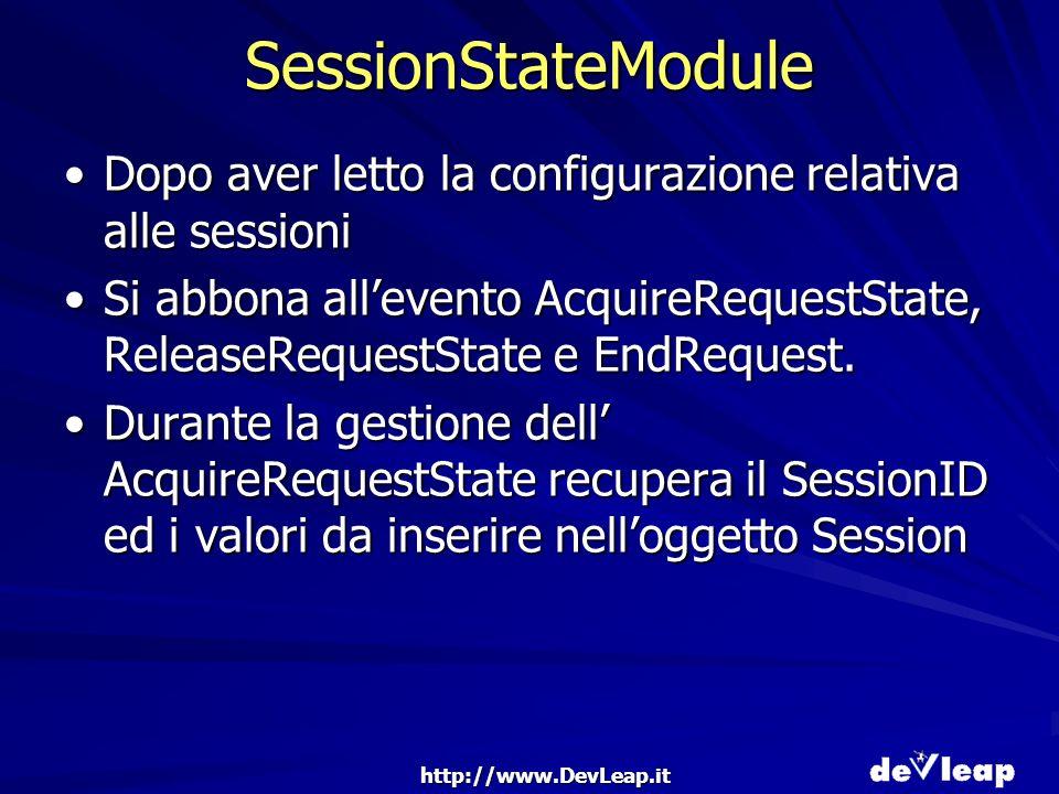 http://www.DevLeap.it SessionStateModule Dopo aver letto la configurazione relativa alle sessioniDopo aver letto la configurazione relativa alle sessioni Si abbona allevento AcquireRequestState, ReleaseRequestState e EndRequest.Si abbona allevento AcquireRequestState, ReleaseRequestState e EndRequest.