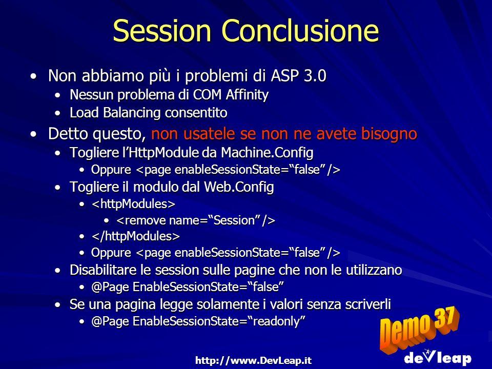 http://www.DevLeap.it Session Conclusione Non abbiamo più i problemi di ASP 3.0Non abbiamo più i problemi di ASP 3.0 Nessun problema di COM AffinityNessun problema di COM Affinity Load Balancing consentitoLoad Balancing consentito Detto questo, non usatele se non ne avete bisognoDetto questo, non usatele se non ne avete bisogno Togliere lHttpModule da Machine.ConfigTogliere lHttpModule da Machine.Config Oppure Oppure Togliere il modulo dal Web.ConfigTogliere il modulo dal Web.Config Oppure Oppure Disabilitare le session sulle pagine che non le utilizzanoDisabilitare le session sulle pagine che non le utilizzano @Page EnableSessionState=false@Page EnableSessionState=false Se una pagina legge solamente i valori senza scriverliSe una pagina legge solamente i valori senza scriverli @Page EnableSessionState=readonly@Page EnableSessionState=readonly