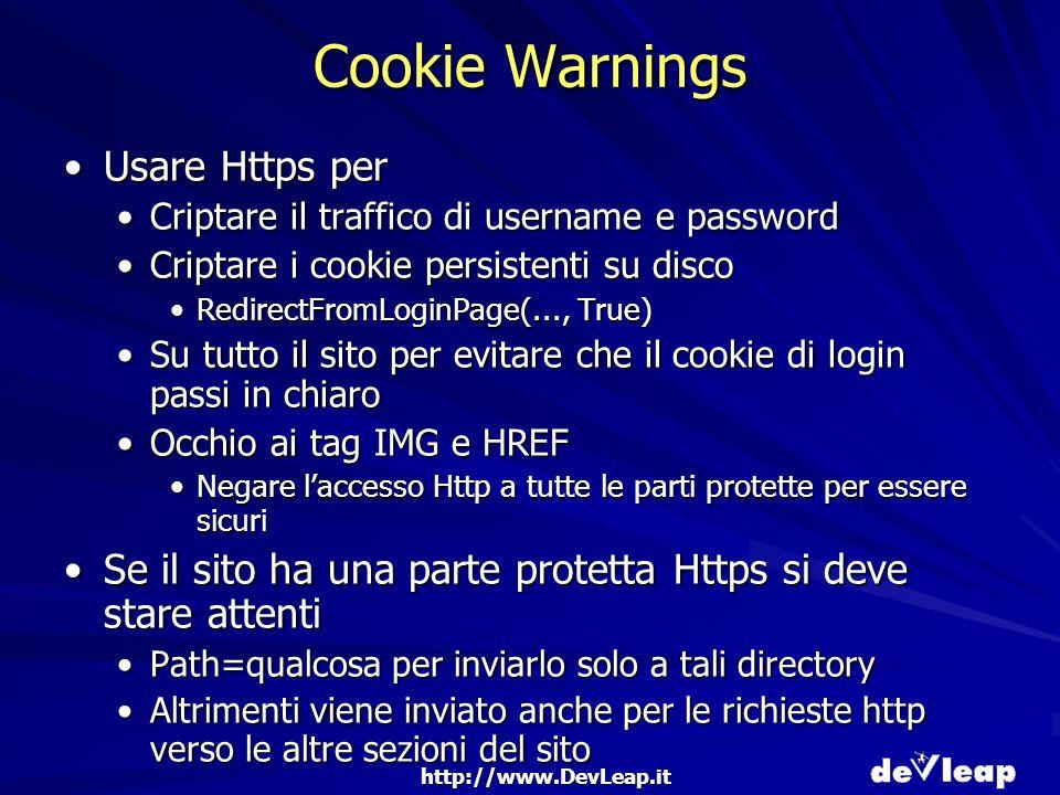 http://www.DevLeap.it Cookie Warnings Usare Https perUsare Https per Criptare il traffico di username e passwordCriptare il traffico di username e password Criptare i cookie persistenti su discoCriptare i cookie persistenti su disco RedirectFromLoginPage(..., True)RedirectFromLoginPage(..., True) Su tutto il sito per evitare che il cookie di login passi in chiaroSu tutto il sito per evitare che il cookie di login passi in chiaro Occhio ai tag IMG e HREFOcchio ai tag IMG e HREF Negare laccesso Http a tutte le parti protette per essere sicuriNegare laccesso Http a tutte le parti protette per essere sicuri Se il sito ha una parte protetta Https si deve stare attentiSe il sito ha una parte protetta Https si deve stare attenti Path=qualcosa per inviarlo solo a tali directoryPath=qualcosa per inviarlo solo a tali directory Altrimenti viene inviato anche per le richieste http verso le altre sezioni del sitoAltrimenti viene inviato anche per le richieste http verso le altre sezioni del sito