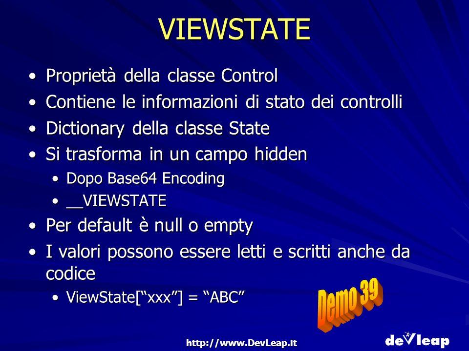 http://www.DevLeap.it VIEWSTATE Proprietà della classe ControlProprietà della classe Control Contiene le informazioni di stato dei controlliContiene le informazioni di stato dei controlli Dictionary della classe StateDictionary della classe State Si trasforma in un campo hiddenSi trasforma in un campo hidden Dopo Base64 EncodingDopo Base64 Encoding __VIEWSTATE__VIEWSTATE Per default è null o emptyPer default è null o empty I valori possono essere letti e scritti anche da codiceI valori possono essere letti e scritti anche da codice ViewState[xxx] = ABCViewState[xxx] = ABC