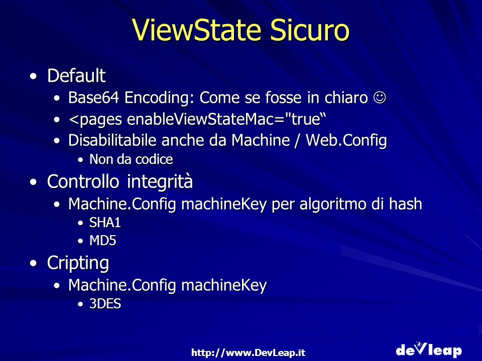ViewState Sicuro DefaultDefault Base64 Encoding: Come se fosse in chiaroBase64 Encoding: Come se fosse in chiaro <pages enableViewStateMac= true<pages enableViewStateMac= true Disabilitabile anche da Machine / Web.ConfigDisabilitabile anche da Machine / Web.Config Non da codiceNon da codice Controllo integritàControllo integrità Machine.Config machineKey per algoritmo di hashMachine.Config machineKey per algoritmo di hash SHA1SHA1 MD5MD5 CriptingCripting Machine.Config machineKeyMachine.Config machineKey 3DES3DES