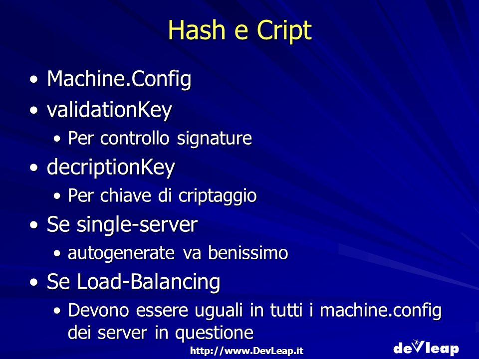 http://www.DevLeap.it Hash e Cript Machine.ConfigMachine.Config validationKeyvalidationKey Per controllo signaturePer controllo signature decriptionKeydecriptionKey Per chiave di criptaggioPer chiave di criptaggio Se single-serverSe single-server autogenerate va benissimoautogenerate va benissimo Se Load-BalancingSe Load-Balancing Devono essere uguali in tutti i machine.config dei server in questioneDevono essere uguali in tutti i machine.config dei server in questione