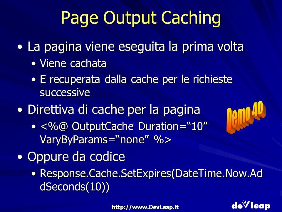 http://www.DevLeap.it Page Output Caching La pagina viene eseguita la prima voltaLa pagina viene eseguita la prima volta Viene cachataViene cachata E recuperata dalla cache per le richieste successiveE recuperata dalla cache per le richieste successive Direttiva di cache per la paginaDirettiva di cache per la pagina Oppure da codiceOppure da codice Response.Cache.SetExpires(DateTime.Now.Ad dSeconds(10))Response.Cache.SetExpires(DateTime.Now.Ad dSeconds(10))