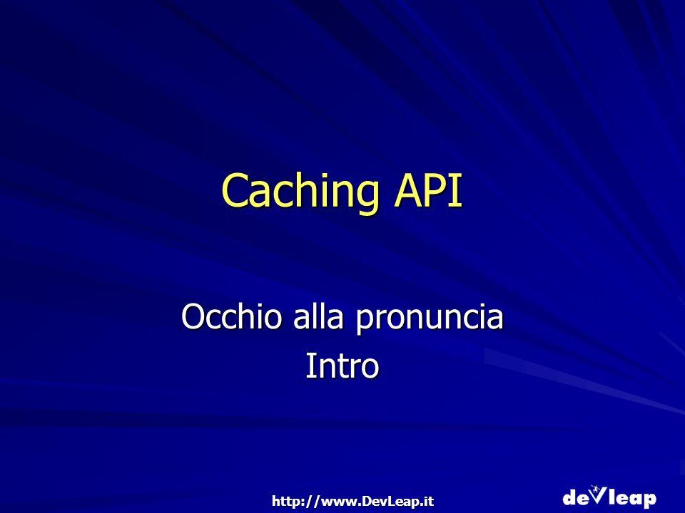 http://www.DevLeap.it Caching API Occhio alla pronuncia Intro