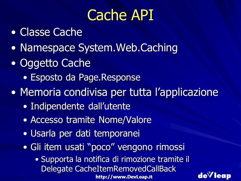 http://www.DevLeap.it Cache API Classe CacheClasse Cache Namespace System.Web.CachingNamespace System.Web.Caching Oggetto CacheOggetto Cache Esposto da Page.ResponseEsposto da Page.Response Memoria condivisa per tutta lapplicazioneMemoria condivisa per tutta lapplicazione Indipendente dallutenteIndipendente dallutente Accesso tramite Nome/ValoreAccesso tramite Nome/Valore Usarla per dati temporaneiUsarla per dati temporanei Gli item usati poco vengono rimossiGli item usati poco vengono rimossi Supporta la notifica di rimozione tramite il Delegate CacheItemRemovedCallBackSupporta la notifica di rimozione tramite il Delegate CacheItemRemovedCallBack