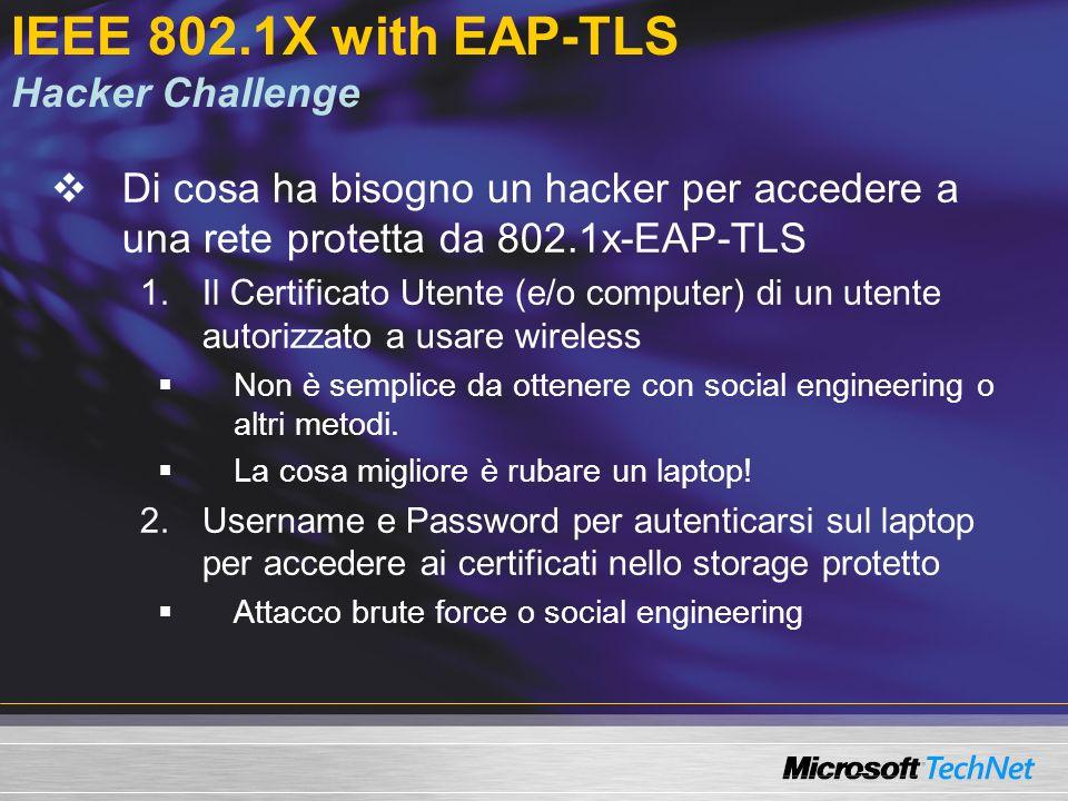 IEEE 802.1X with EAP-TLS Hacker Challenge Di cosa ha bisogno un hacker per accedere a una rete protetta da 802.1x-EAP-TLS 1.Il Certificato Utente (e/o computer) di un utente autorizzato a usare wireless Non è semplice da ottenere con social engineering o altri metodi.