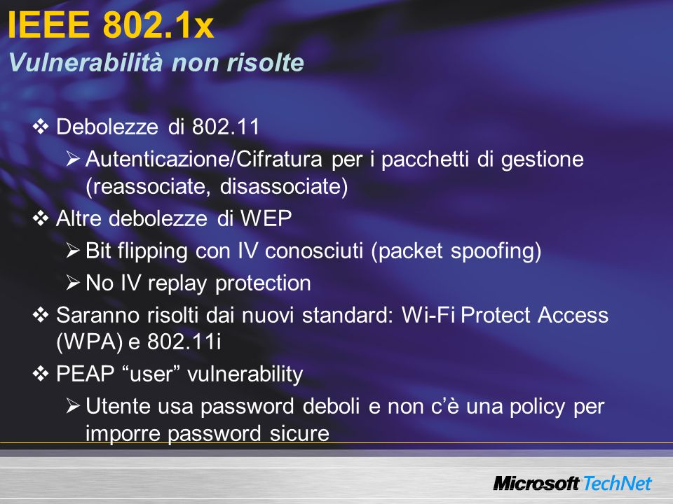 IEEE 802.1x Vulnerabilità non risolte Debolezze di 802.11 Autenticazione/Cifratura per i pacchetti di gestione (reassociate, disassociate) Altre debolezze di WEP Bit flipping con IV conosciuti (packet spoofing) No IV replay protection Saranno risolti dai nuovi standard: Wi-Fi Protect Access (WPA) e 802.11i PEAP user vulnerability Utente usa password deboli e non cè una policy per imporre password sicure