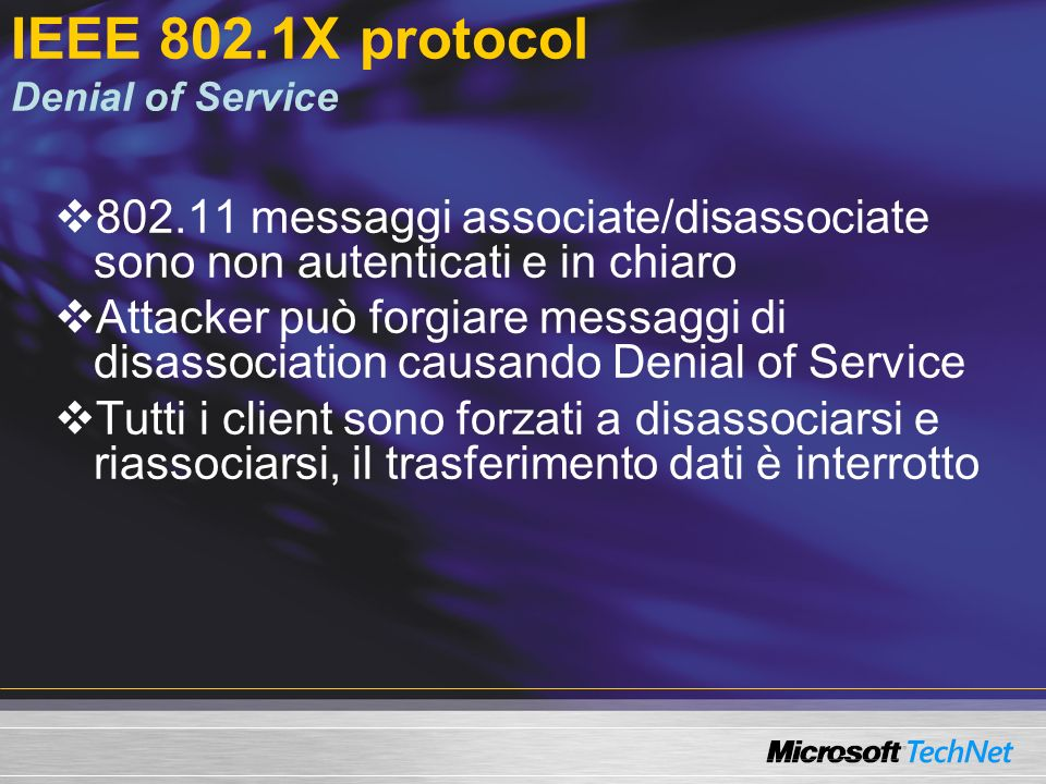IEEE 802.1x Disponibilità nella piattaforma Windows Client: Windows XP SP1 Server: Windows Server 2003 IAS Backporting a Windows 2000 Client e IAS devono avere SP3 Client e IAS devono avere 802.1x client pack ( KB 313664)