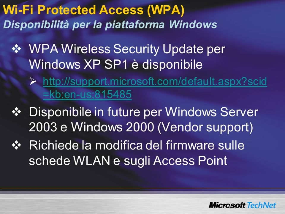 Wi-Fi Protected Access (WPA) Disponibilità per la piattaforma Windows WPA Wireless Security Update per Windows XP SP1 è disponibile http://support.microsoft.com/default.aspx scid =kb;en-us;815485 http://support.microsoft.com/default.aspx scid =kb;en-us;815485 Disponibile in future per Windows Server 2003 e Windows 2000 (Vendor support) Richiede la modifica del firmware sulle schede WLAN e sugli Access Point