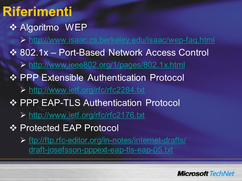 Riferimenti Algoritmo WEP http://www.isaac.cs.berkeley.edu/isaac/wep-faq.html 802.1x – Port-Based Network Access Control http://www.ieee802.org/1/pages/802.1x.html PPP Extensible Authentication Protocol http://www.ietf.org/rfc/rfc2284.txt PPP EAP-TLS Authentication Protocol http://www.ietf.org/rfc/rfc2176.txt Protected EAP Protocol ftp://ftp.rfc-editor.org/in-notes/internet-drafts/ draft-josefsson-pppext-eap-tls-eap-05.txt ftp://ftp.rfc-editor.org/in-notes/internet-drafts/ draft-josefsson-pppext-eap-tls-eap-05.txt