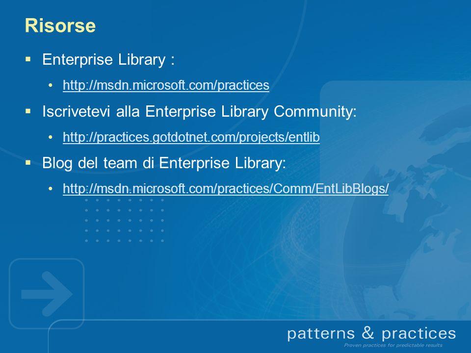 Risorse Enterprise Library : http://msdn.microsoft.com/practices Iscrivetevi alla Enterprise Library Community: http://practices.gotdotnet.com/project