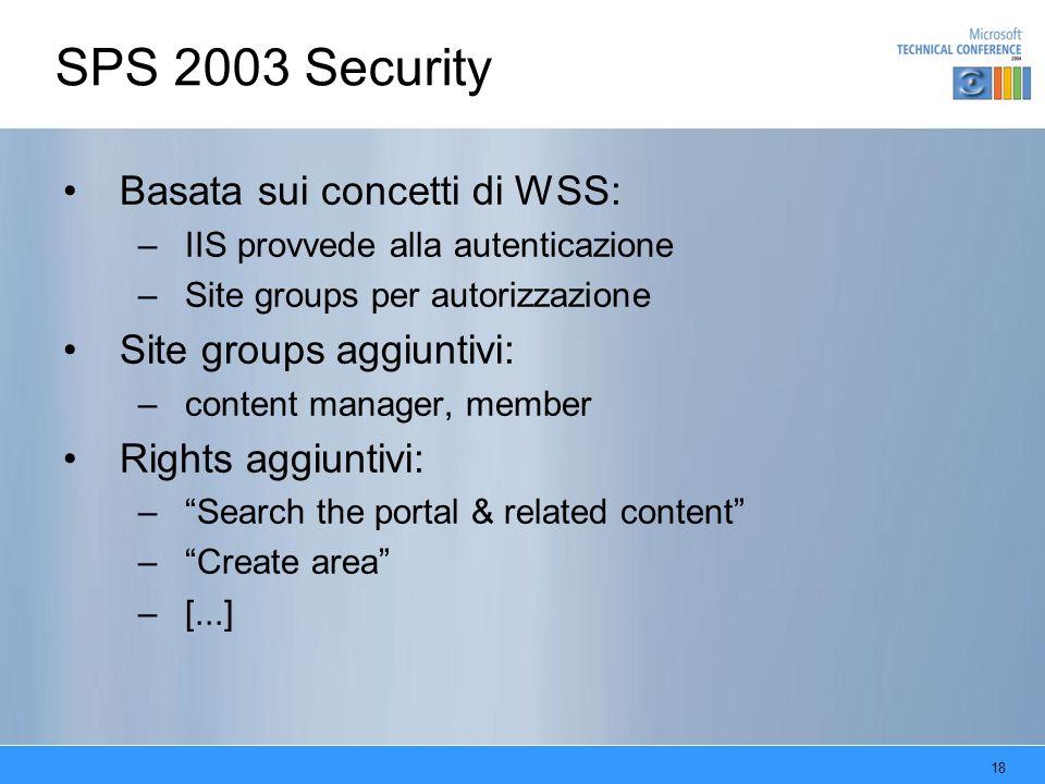 18 SPS 2003 Security Basata sui concetti di WSS: –IIS provvede alla autenticazione –Site groups per autorizzazione Site groups aggiuntivi: –content manager, member Rights aggiuntivi: –Search the portal & related content –Create area –[...]