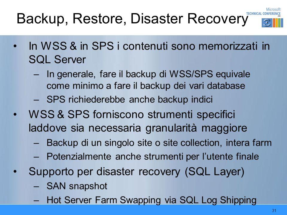 31 Backup, Restore, Disaster Recovery In WSS & in SPS i contenuti sono memorizzati in SQL Server –In generale, fare il backup di WSS/SPS equivale come minimo a fare il backup dei vari database –SPS richiederebbe anche backup indici WSS & SPS forniscono strumenti specifici laddove sia necessaria granularità maggiore –Backup di un singolo site o site collection, intera farm –Potenzialmente anche strumenti per lutente finale Supporto per disaster recovery (SQL Layer) –SAN snapshot –Hot Server Farm Swapping via SQL Log Shipping