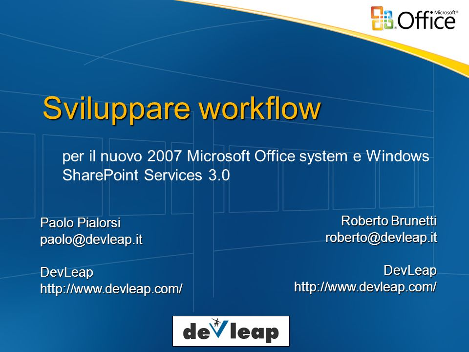 Sviluppare workflow per il nuovo 2007 Microsoft Office system e Windows SharePoint Services 3.0 Paolo Pialorsi Roberto Brunetti