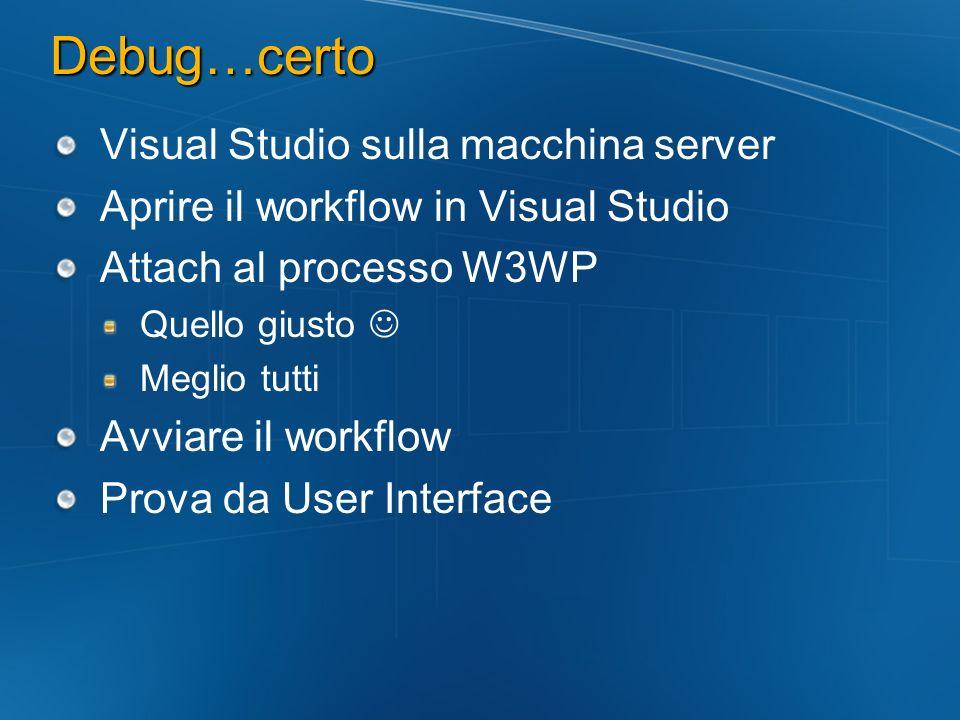 Debug…certo Visual Studio sulla macchina server Aprire il workflow in Visual Studio Attach al processo W3WP Quello giusto Meglio tutti Avviare il workflow Prova da User Interface