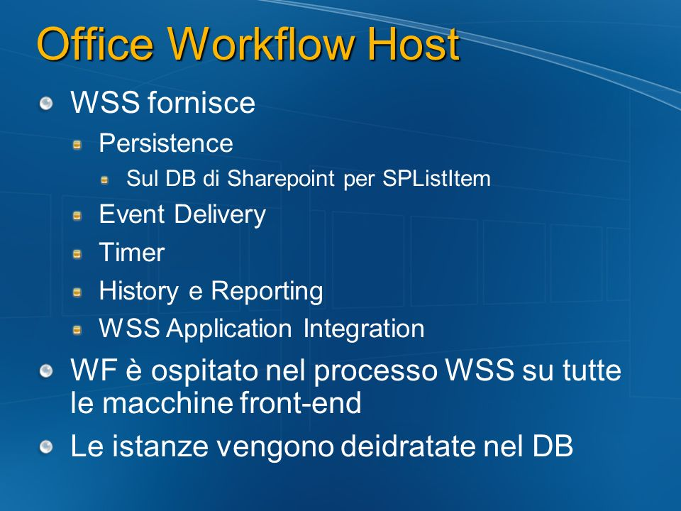 Office Workflow Host WSS fornisce Persistence Sul DB di Sharepoint per SPListItem Event Delivery Timer History e Reporting WSS Application Integration WF è ospitato nel processo WSS su tutte le macchine front-end Le istanze vengono deidratate nel DB