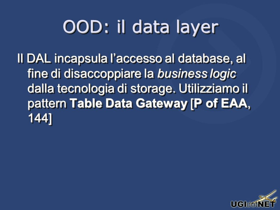 OOD: il data layer Il DAL incapsula laccesso al database, al fine di disaccoppiare la business logic dalla tecnologia di storage. Utilizziamo il patte