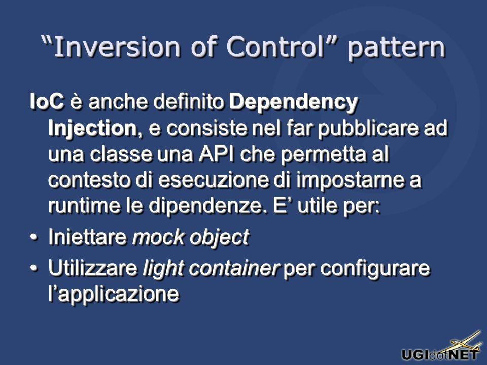 Inversion of Control pattern IoC è anche definito Dependency Injection, e consiste nel far pubblicare ad una classe una API che permetta al contesto di esecuzione di impostarne a runtime le dipendenze.