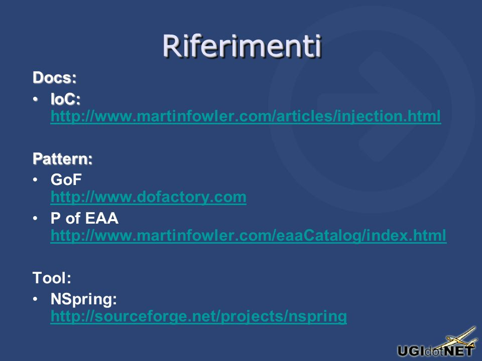 RiferimentiRiferimenti Docs: IoC:IoC: http://www.martinfowler.com/articles/injection.html http://www.martinfowler.com/articles/injection.htmlPattern: