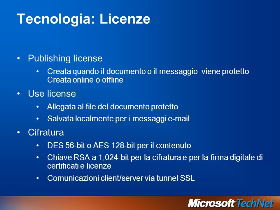Tecnologia: Licenze Publishing license Creata quando il documento o il messaggio viene protetto Creata online o offline Use license Allegata al file del documento protetto Salvata localmente per i messaggi e-mail Cifratura DES 56-bit o AES 128-bit per il contenuto Chiave RSA a 1,024-bit per la cifratura e per la firma digitale di certificati e licenze Comunicazioni client/server via tunnel SSL